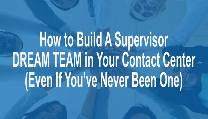 How to Build A Supervisor Dream Team in Your Contact Center (Even If You've Never Been One)